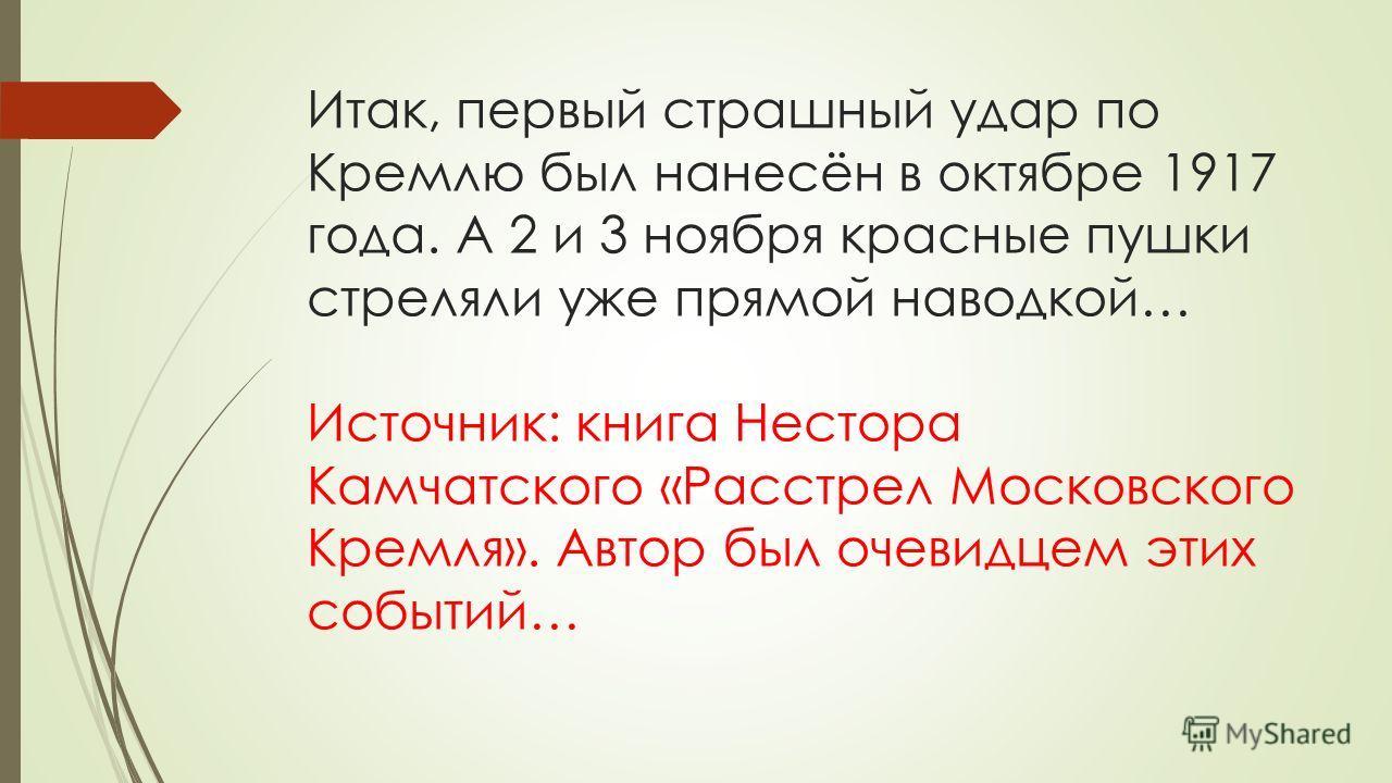 Итак, первый страшный удар по Кремлю был нанесён в октябре 1917 года. А 2 и 3 ноября красные пушки стреляли уже прямой наводкой… Источник: книга Нестора Камчатского «Расстрел Московского Кремля». Автор был очевидцем этих событий…
