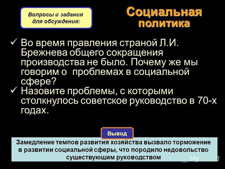 Социальная политика Вопросы и задания для обсуждения: Вывод Во время правления страной Л.И. Брежнева общего сокращения производства не было. Почему же мы говорим о проблемах в социальной сфере? Назовите проблемы, с которыми столкнулось советское руко