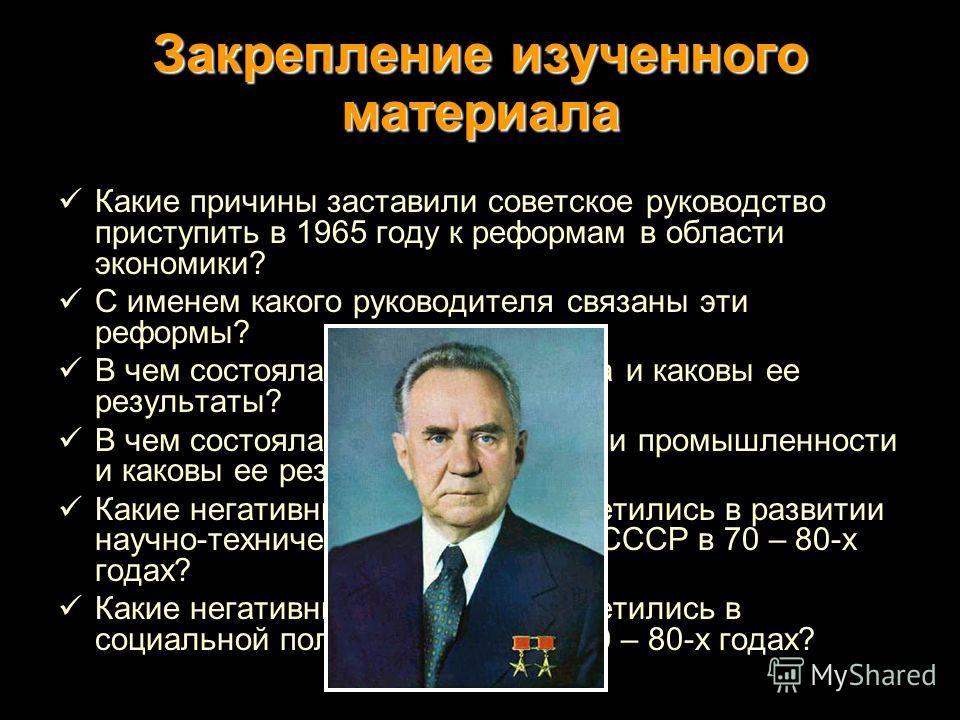 Закрепление изученного материала Какие причины заставили советское руководство приступить в 1965 году к реформам в области экономики? С именем какого руководителя связаны эти реформы? В чем состояла аграрная реформа и каковы ее результаты? В чем сост