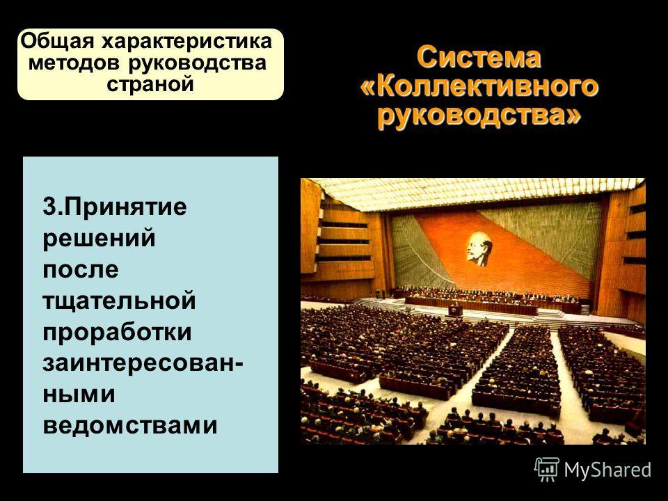 Система «Коллективного руководства» 3.Принятие решений после тщательной проработки заинтересован- ными ведомствами Общая характеристика методов руководства страной