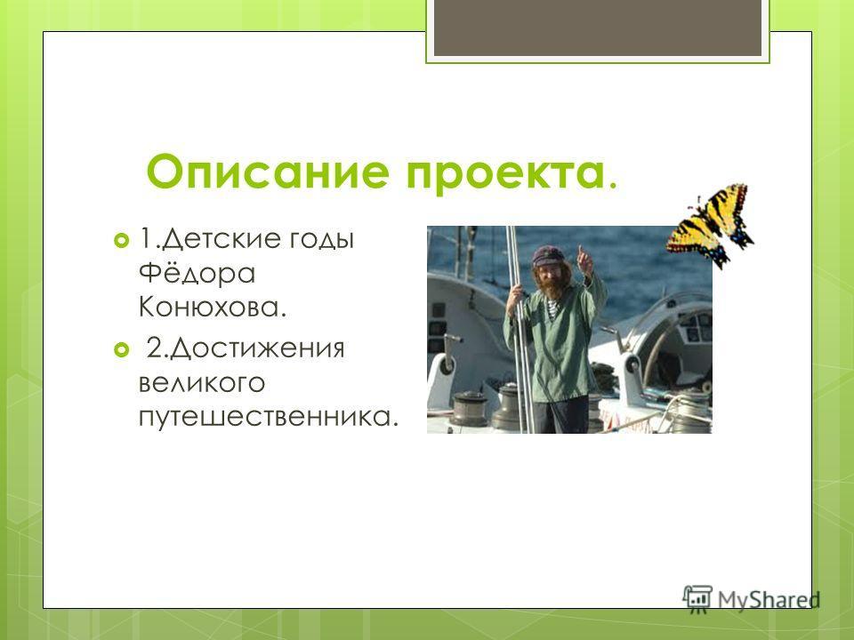 Описание проекта. 1.Детские годы Фёдора Конюхова. 2.Достижения великого путешественника.