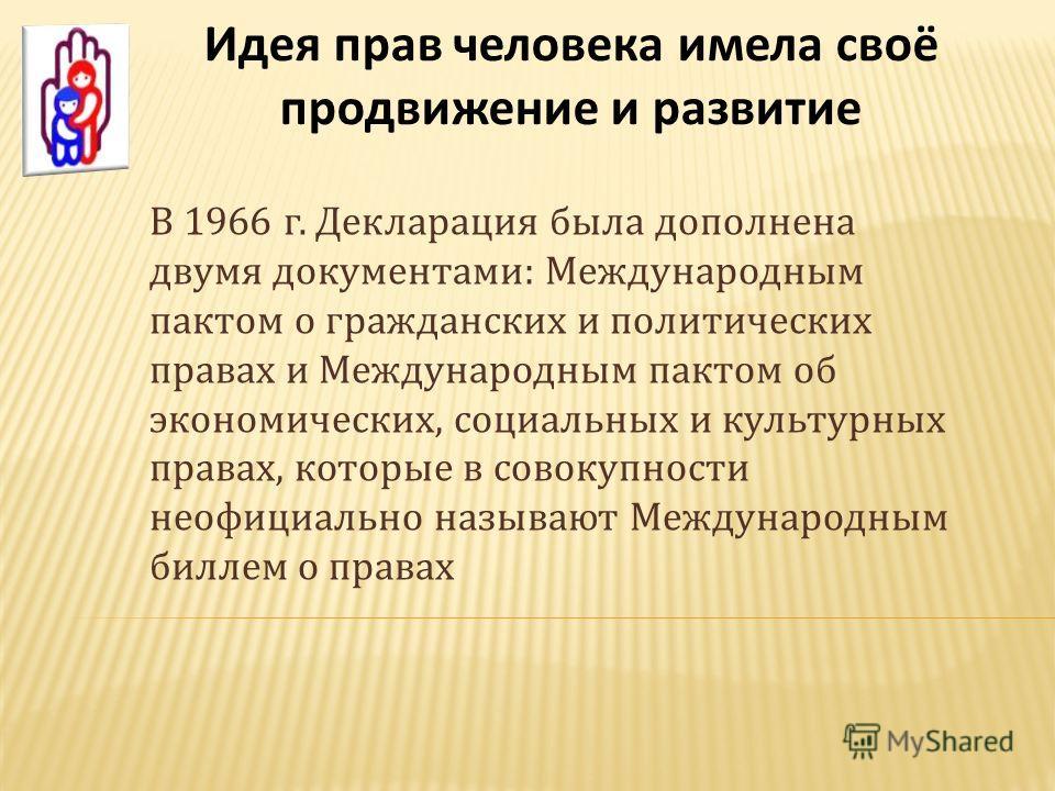 Идея прав человека имела своё продвижение и развитие В 1966 г. Декларация была дополнена двумя документами: Международным пактом о гражданских и политических правах и Международным пактом об экономических, социальных и культурных правах, которые в со