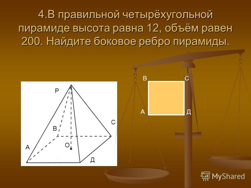 3. Диагональ основания правильной четырёхугольной пирамиды равна 8. Боковое ребро равно 5. Найдите объём пирамиды. Р А С О D B A BC D