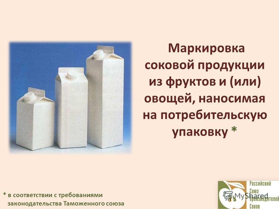 Маркировка соковой продукции из фруктов и (или) овощей, наносимая на потребительскую упаковку * * в соответствии с требованиями законодательства Таможенного союза