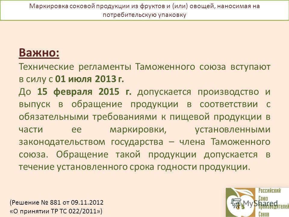 Маркировка соковой продукции из фруктов и (или) овощей, наносимая на потребительскую упаковку Важно: Технические регламенты Таможенного союза вступают в силу с 01 июля 2013 г. До 15 февраля 2015 г. допускается производство и выпуск в обращение продук