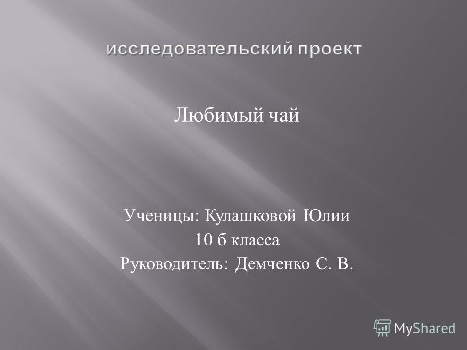Любимый чай Ученицы : Кулашковой Юлии 10 б класса Руководитель : Демченко С. В.