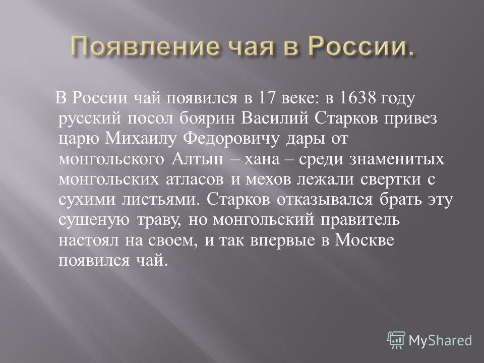 В России чай появился в 17 веке : в 1638 году русский посол боярин Василий Старков привез царю Михаилу Федоровичу дары от монгольского Алтын – хана – среди знаменитых монгольских атласов и мехов лежали свертки с сухими листьями. Старков отказывался б