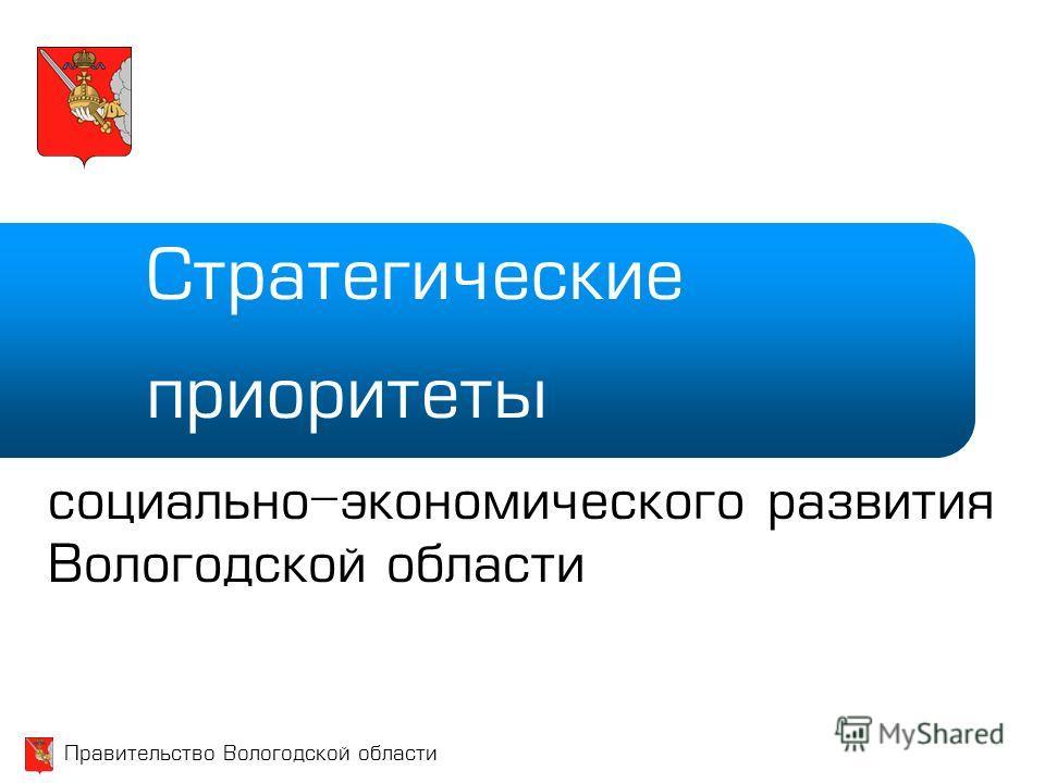 Правительство Вологодской области Стратегические приоритеты социально-экономического развития Вологодской области