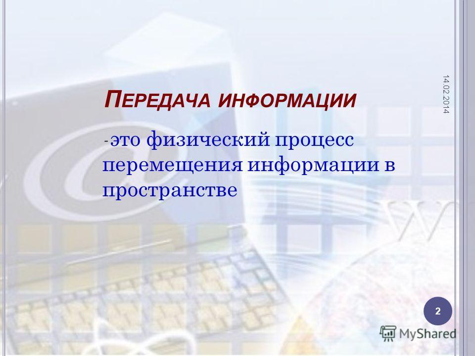 П ЕРЕДАЧА ИНФОРМАЦИИ - это физический процесс перемещения информации в пространстве 14.02.2014 2