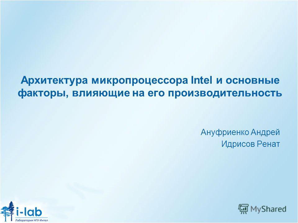 Архитектура микропроцессора Intel и основные факторы, влияющие на его производительность Ануфриенко Андрей Идрисов Ренат