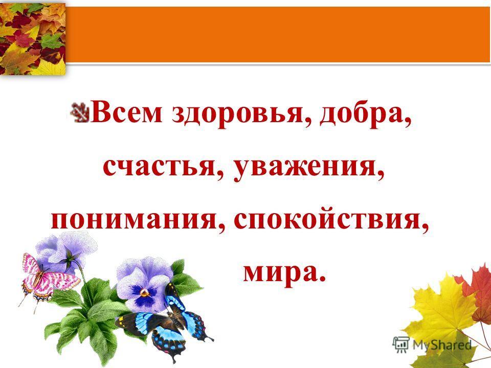 Всем здоровья, добра, счастья, уважения, понимания, спокойствия, мира.
