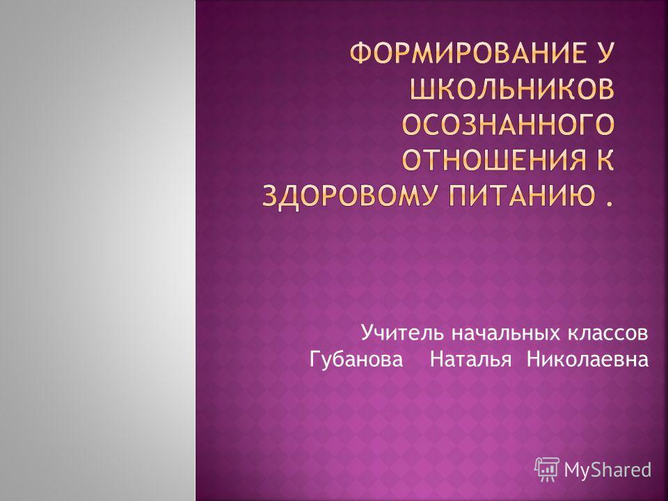 Учитель начальных классов Губанова Наталья Николаевна