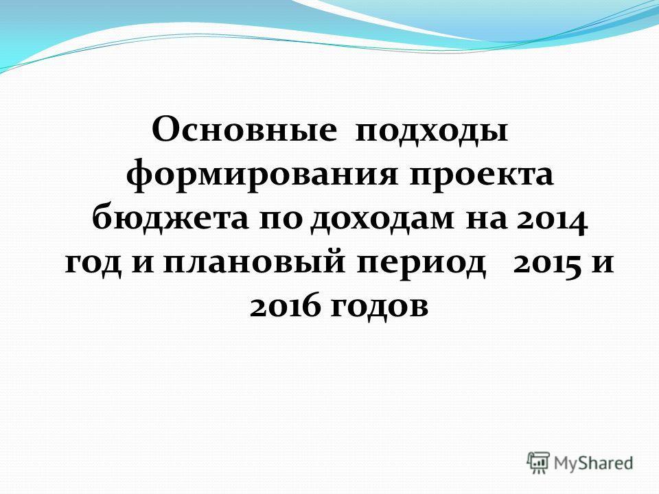 Основные подходы формирования проекта бюджета по доходам на 2014 год и плановый период 2015 и 2016 годов