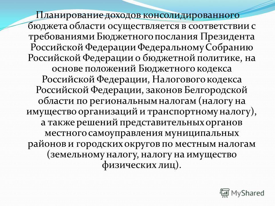 Планирование доходов консолидированного бюджета области осуществляется в соответствии с требованиями Бюджетного послания Президента Российской Федерации Федеральному Собранию Российской Федерации о бюджетной политике, на основе положений Бюджетного к