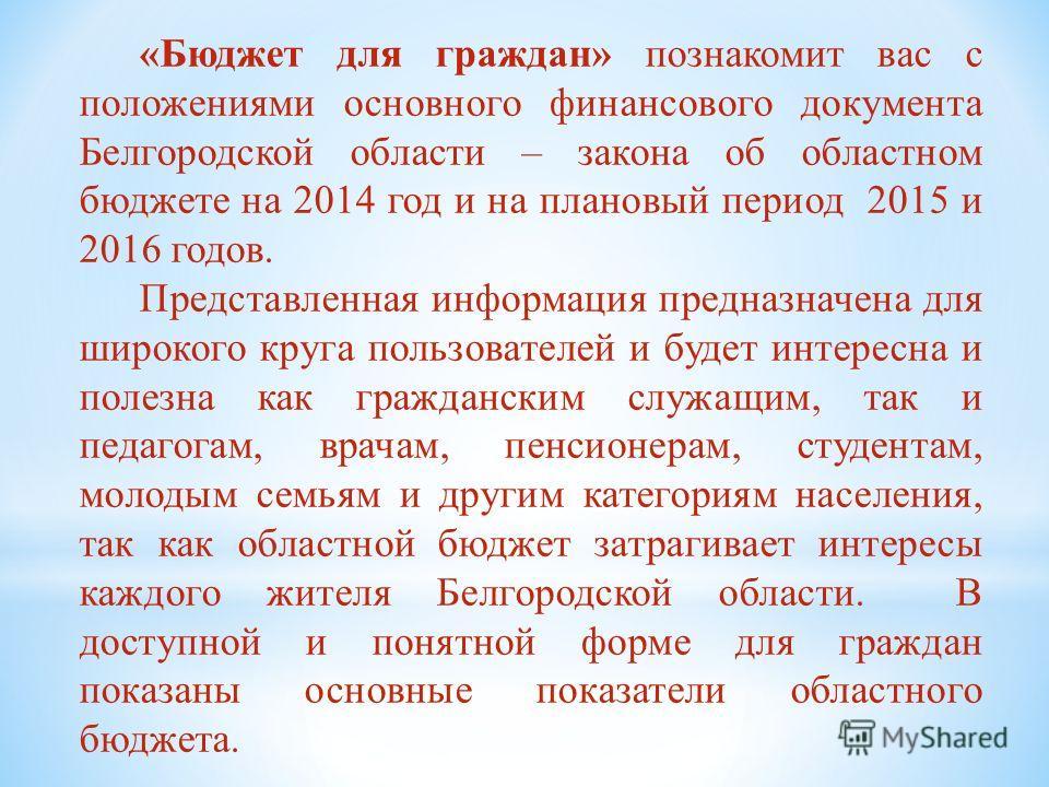 «Бюджет для граждан» познакомит вас с положениями основного финансового документа Белгородской области – закона об областном бюджете на 2014 год и на плановый период 2015 и 2016 годов. Представленная информация предназначена для широкого круга пользо