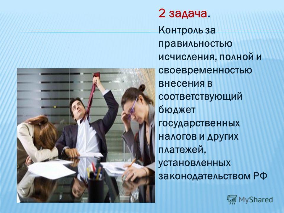 2 задача. Контроль за правильностью исчисления, полной и своевременностью внесения в соответствующий бюджет государственных налогов и других платежей, установленных законодательством РФ