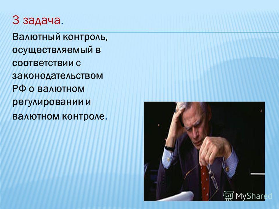3 задача. Валютный контроль, осуществляемый в соответствии с законодательством РФ о валютном регулировании и валютном контроле.