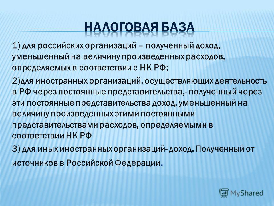 1) для российских организаций – полученный доход, уменьшенный на величину произведенных расходов, определяемых в соответствии с НК РФ; 2)для иностранных организаций, осуществляющих деятельность в РФ через постоянные представительства,- полученный чер