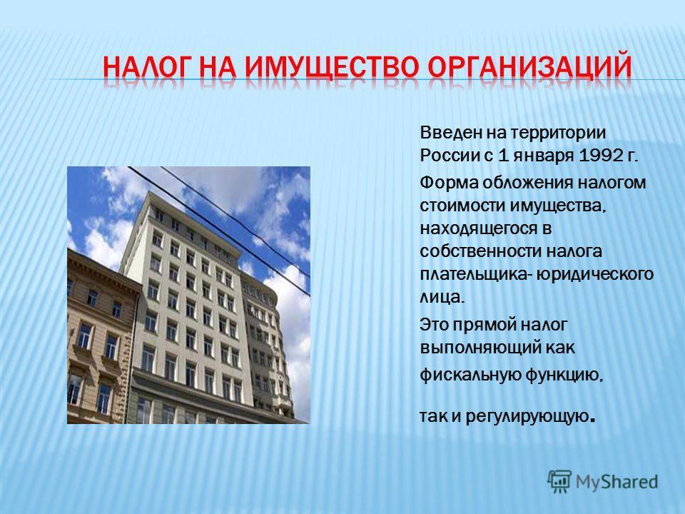 Введен на территории России с 1 января 1992 г. Форма обложения налогом стоимости имущества, находящегося в собственности налога плательщика- юридического лица. Это прямой налог выполняющий как фискальную функцию, так и регулирующую.