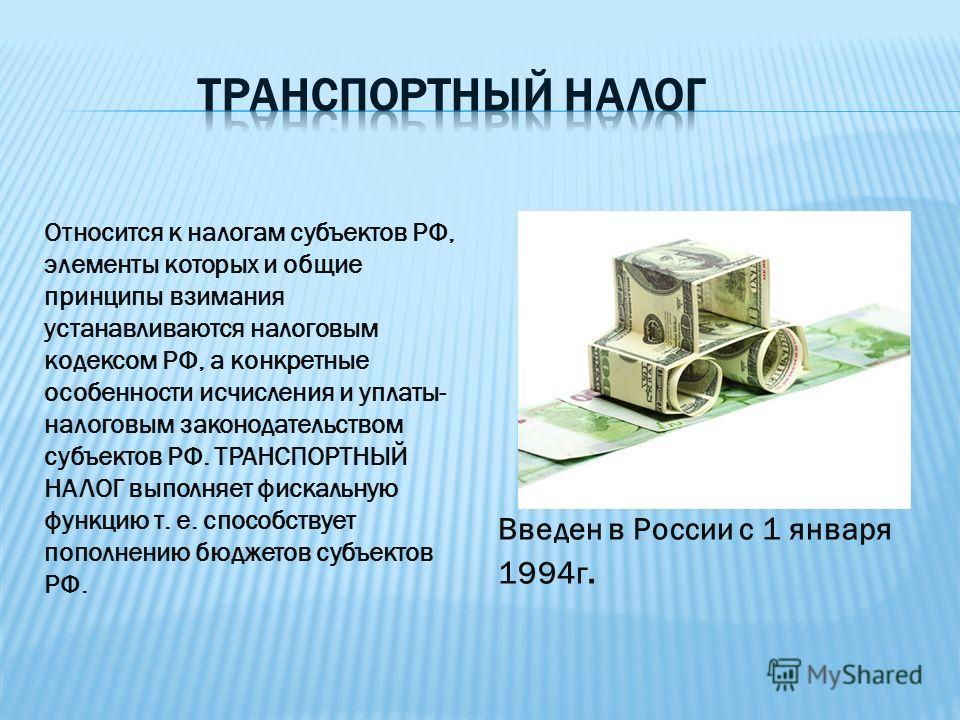 Относится к налогам субъектов РФ, элементы которых и общие принципы взимания устанавливаются налоговым кодексом РФ, а конкретные особенности исчисления и уплаты- налоговым законодательством субъектов РФ. ТРАНСПОРТНЫЙ НАЛОГ выполняет фискальную функци