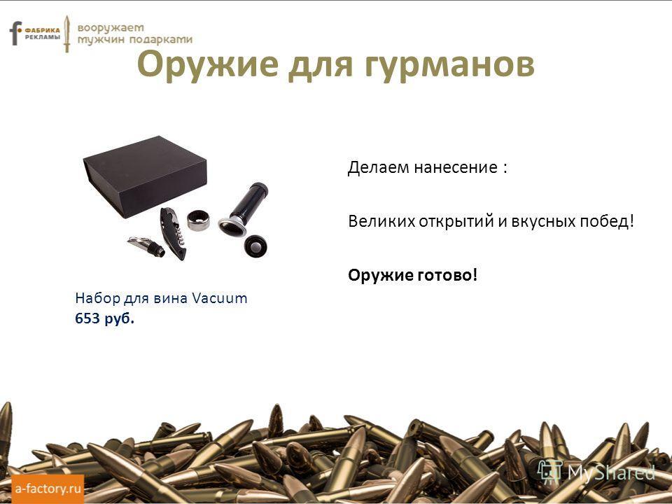 Оружие для гурманов Делаем нанесение : Великих открытий и вкусных побед! Оружие готово! Набор для вина Vacuum 653 руб.