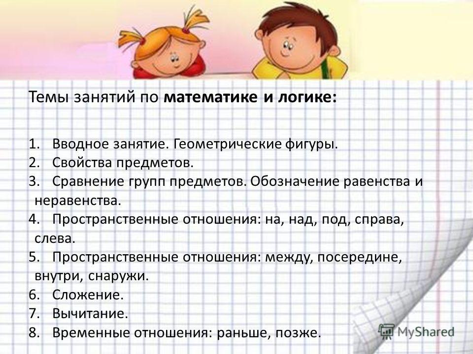 Темы занятий по математике и логике: 1.Вводное занятие. Геометрические фигуры. 2.Свойства предметов. 3.Сравнение групп предметов. Обозначение равенства и неравенства. 4.Пространственные отношения: на, над, под, справа, слева. 5.Пространственные отнош