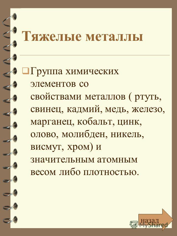 Тяжелые металлы Группа химических элементов со свойствами металлов ( ртуть, свинец, кадмий, медь, железо, марганец, кобальт, цинк, олово, молибден, никель, висмут, хром) и значительным атомным весом либо плотностью. назад