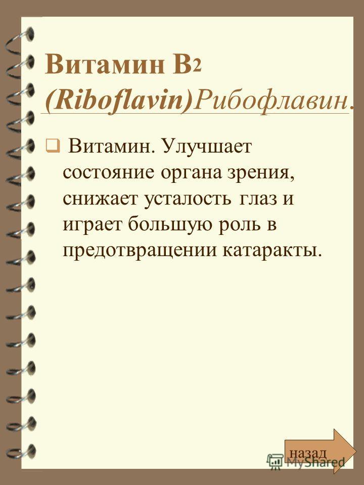 Витамин В 2 (Riboflavin)Рибофлавин. Витамин. Улучшает состояние органа зрения, снижает усталость глаз и играет большую роль в предотвращении катаракты. назад