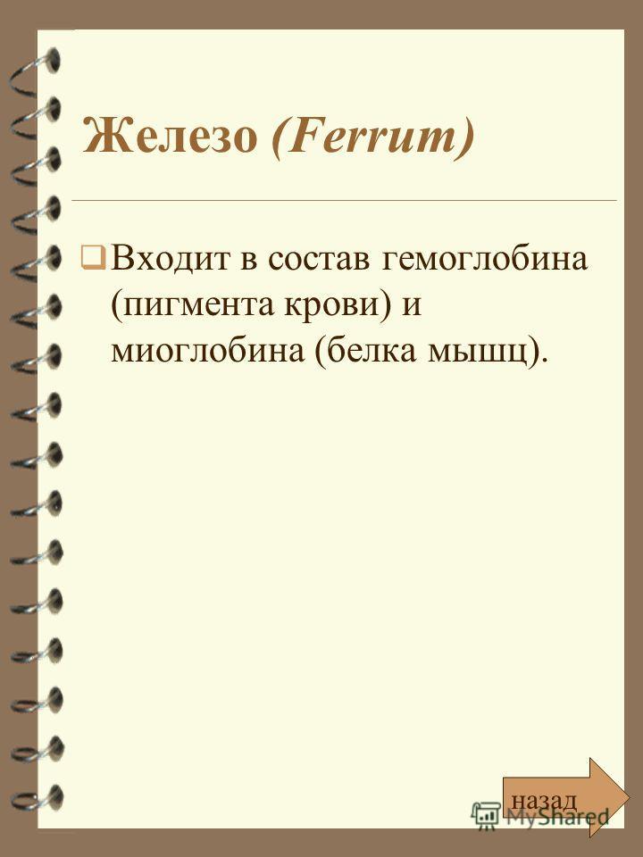 Железо (Ferrum) Входит в состав гемоглобина (пигмента крови) и миоглобина (белка мышц). назад