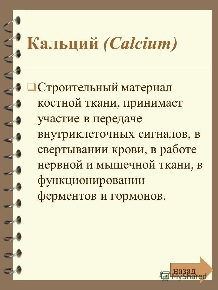 Кальций (Calcium) Строительный материал костной ткани, принимает участие в передаче внутриклеточных сигналов, в свертывании крови, в работе нервной и мышечной ткани, в функционировании ферментов и гормонов. назад