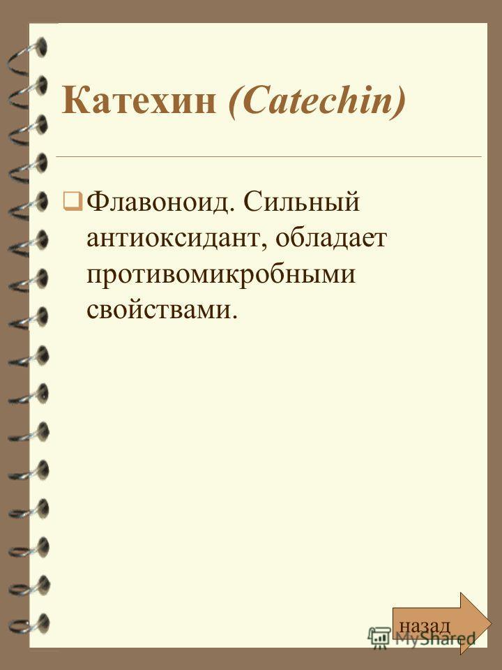 Катехин (Catechin) Флавоноид. Сильный антиоксидант, обладает противомикробными свойствами. назад