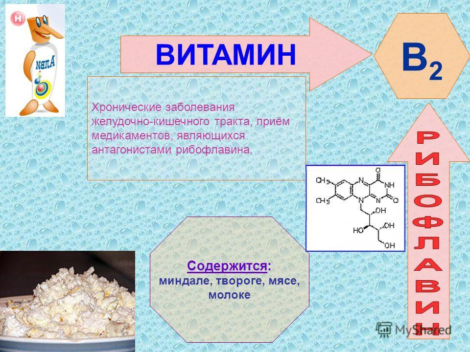 ВИТАМИН В2В2 Хронические заболевания желудочно-кишечного тракта, приём медикаментов, являющихся антагонистами рибофлавина. Содержится: миндале, твороге, мясе, молоке