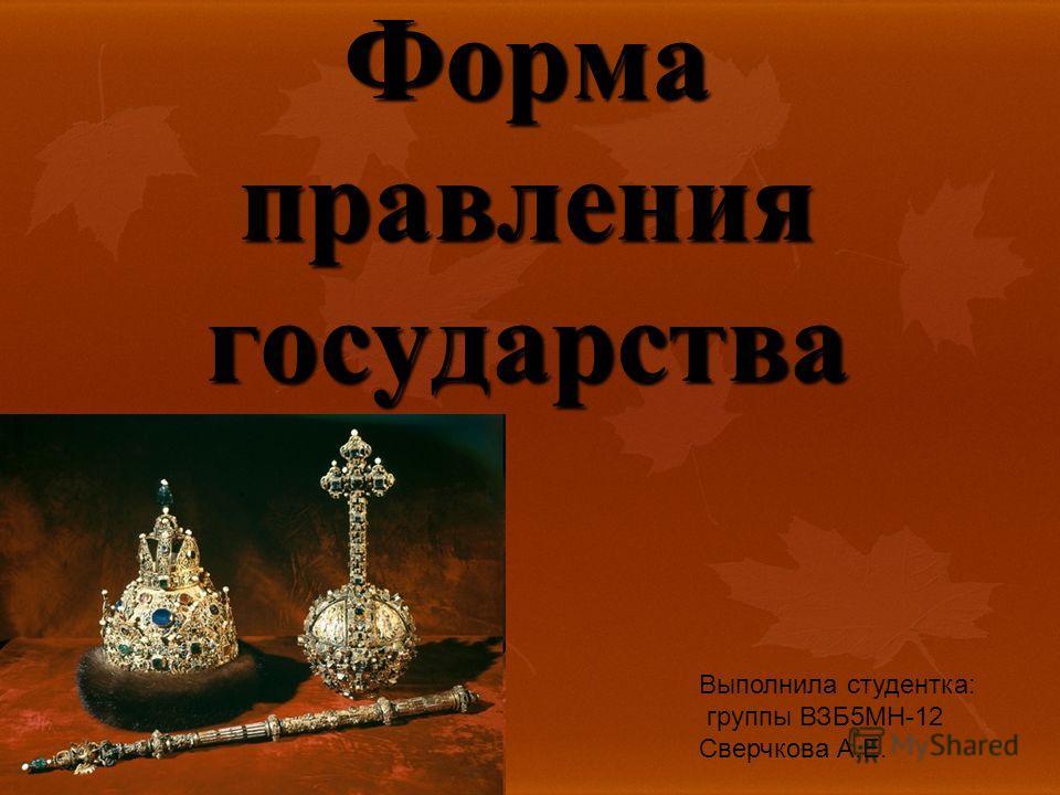 Форма правления государства Выполнила студентка: группы ВЗБ5МН-12 Сверчкова А.Е.