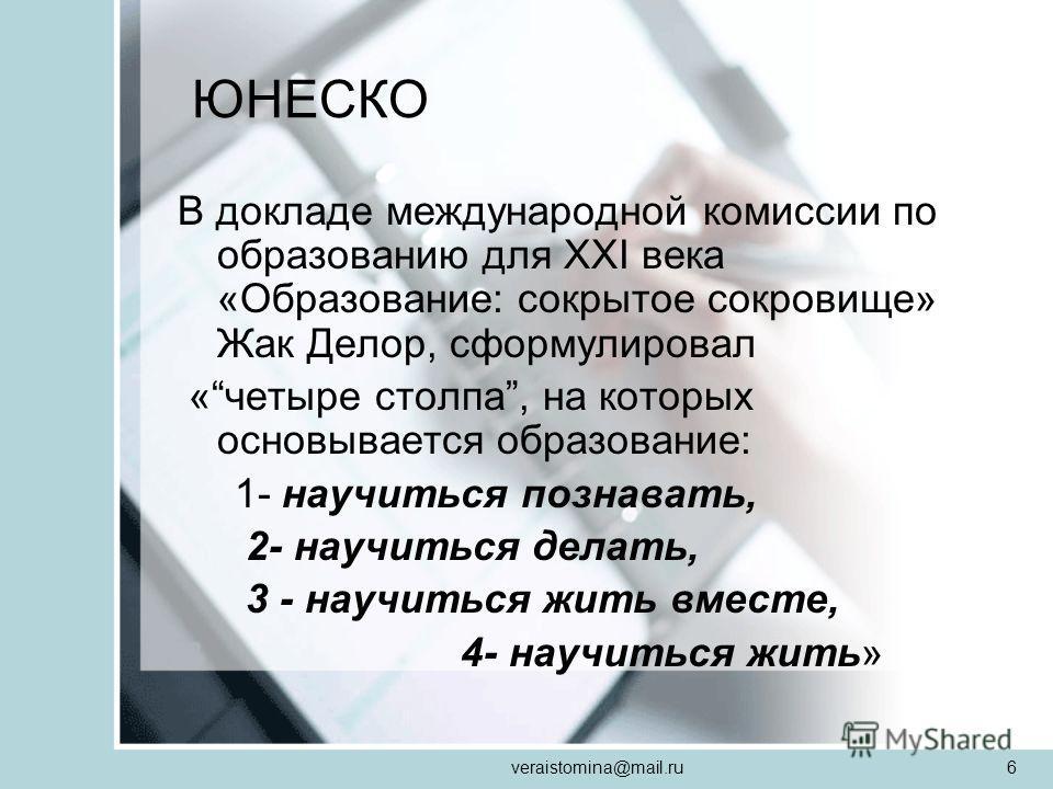 veraistomina@mail.ru6 ЮНЕСКО В докладе международной комиссии по образованию для XXI века «Образование: сокрытое сокровище» Жак Делор, сформулировал «четыре столпа, на которых основывается образование: 1- научиться познавать, 2- научиться делать, 3 -