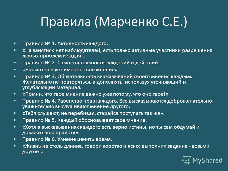 Правила (Марченко С.Е.) Правило 1. Активность каждого. «На занятиях нет наблюдателей, есть только активные участники разрешения любых проблем и задач». Правило 2. Самостоятельность суждений и действий. «Нас интересует именно твое мнение». Правило 3.