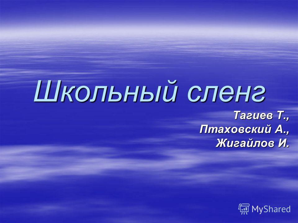 Школьный сленг Тагиев Т., Птаховский А., Жигайлов И.