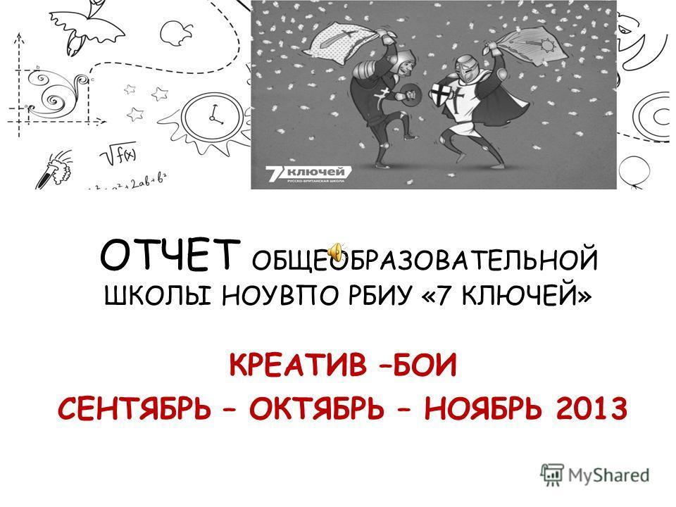 ОТЧЕТ ОБЩЕОБРАЗОВАТЕЛЬНОЙ ШКОЛЫ НОУВПО РБИУ «7 КЛЮЧЕЙ» КРЕАТИВ –БОИ СЕНТЯБРЬ – ОКТЯБРЬ – НОЯБРЬ 2013