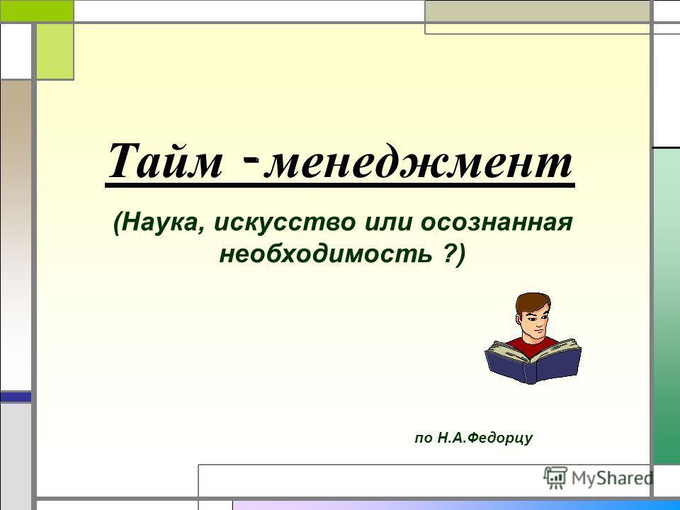 Тайм - менеджмент по Н.А.Федорцу (Наука, искусство или осознанная необходимость ?)