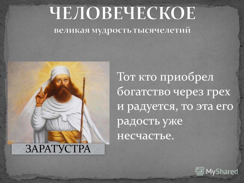 Тот кто приобрел богатство через грех и радуется, то эта его радость уже несчастье. ЗАРАТУСТРА