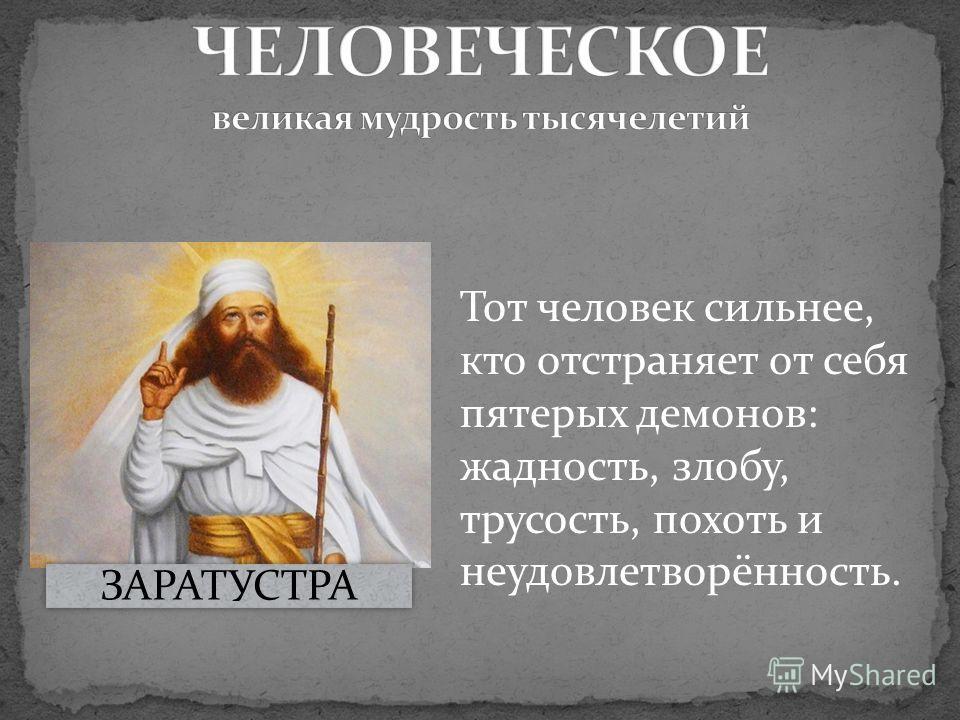 Тот человек сильнее, кто отстраняет от себя пятерых демонов: жадность, злобу, трусость, похоть и неудовлетворённость. ЗАРАТУСТРА