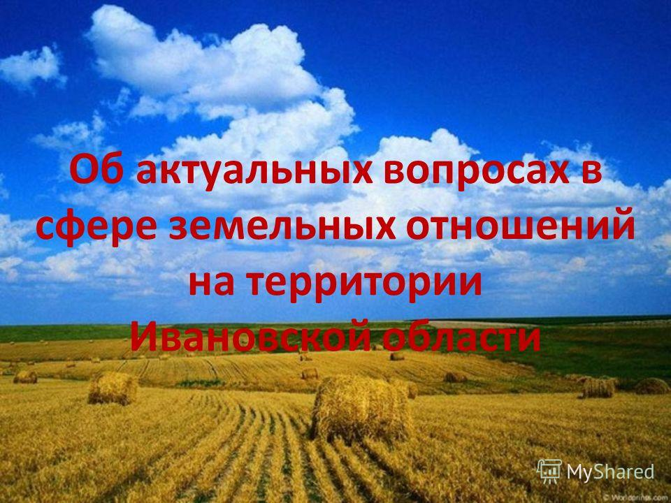 Об актуальных вопросах в сфере земельных отношений на территории Ивановской области