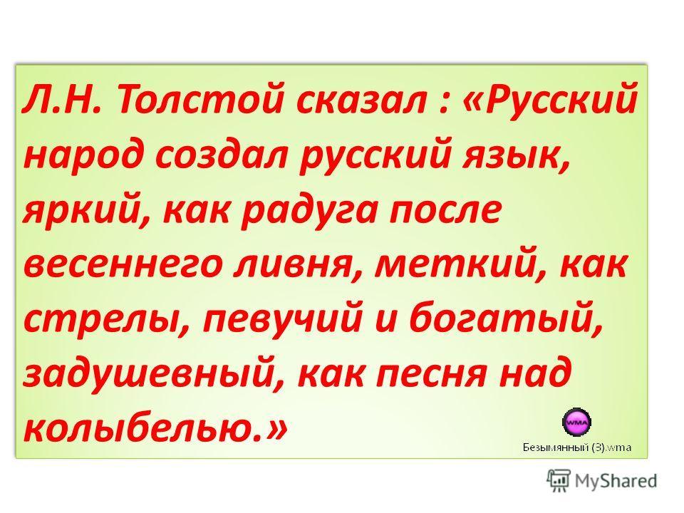 Л.Н. Толстой сказал : «Русский народ создал русский язык, яркий, как радуга после весеннего ливня, меткий, как стрелы, певучий и богатый, задушевный, как песня над колыбелью.»