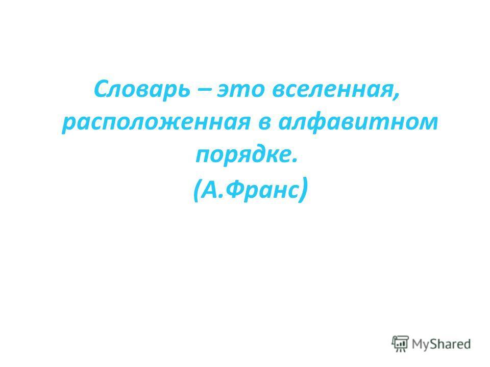 Словарь – это вселенная, расположенная в алфавитном порядке. (А.Франс )