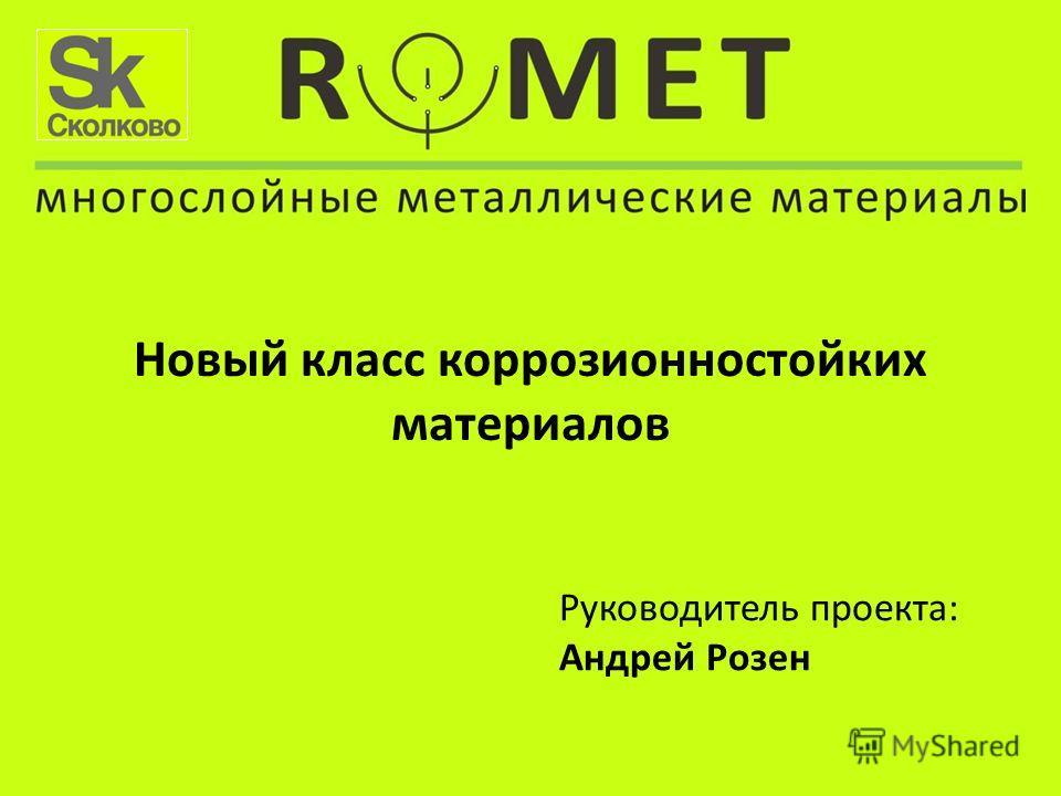 Новый класс коррозионностойких материалов Руководитель проекта: Андрей Розен