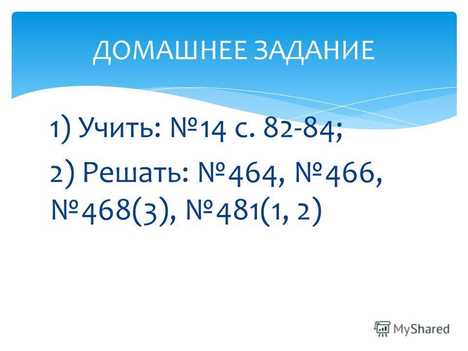 1) Учить: 14 с. 82-84; 2) Решать: 464, 466, 468(3), 481(1, 2) ДОМАШНЕЕ ЗАДАНИЕ