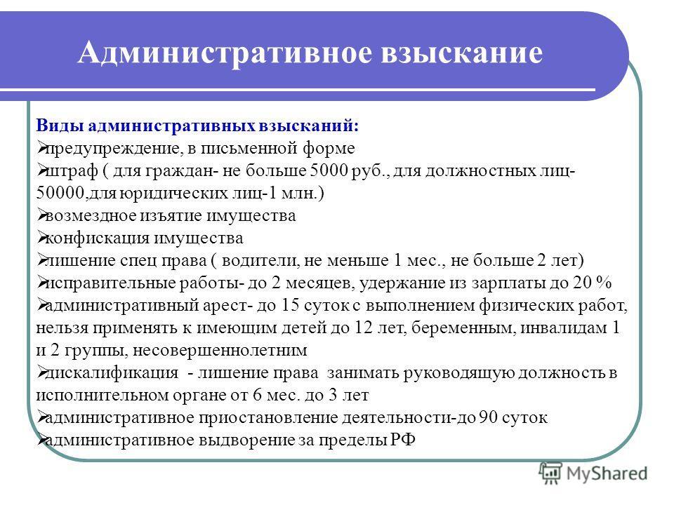 Административное взыскание Виды административных взысканий: предупреждение, в письменной форме штраф ( для граждан- не больше 5000 руб., для должностных лиц- 50000,для юридических лиц-1 млн.) возмездное изъятие имущества конфискация имущества лишение