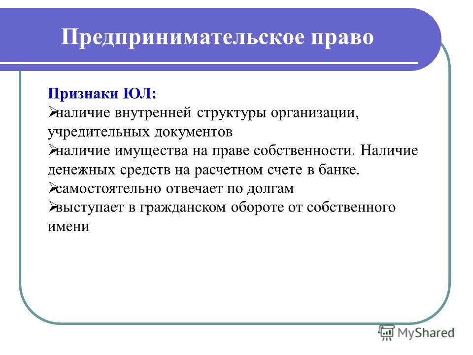Предпринимательское право Признаки ЮЛ: наличие внутренней структуры организации, учредительных документов наличие имущества на праве собственности. Наличие денежных средств на расчетном счете в банке. самостоятельно отвечает по долгам выступает в гра