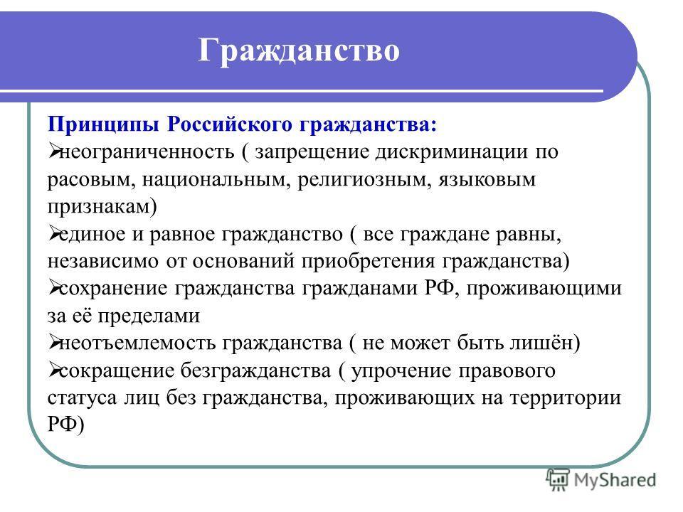 Гражданство Принципы Российского гражданства: неограниченность ( запрещение дискриминации по расовым, национальным, религиозным, языковым признакам) единое и равное гражданство ( все граждане равны, независимо от оснований приобретения гражданства) с