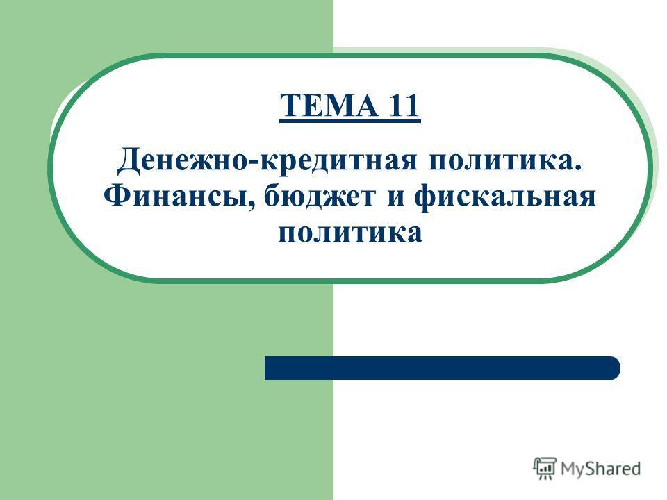 ТЕМА 11 Денежно-кредитная политика. Финансы, бюджет и фискальная политика
