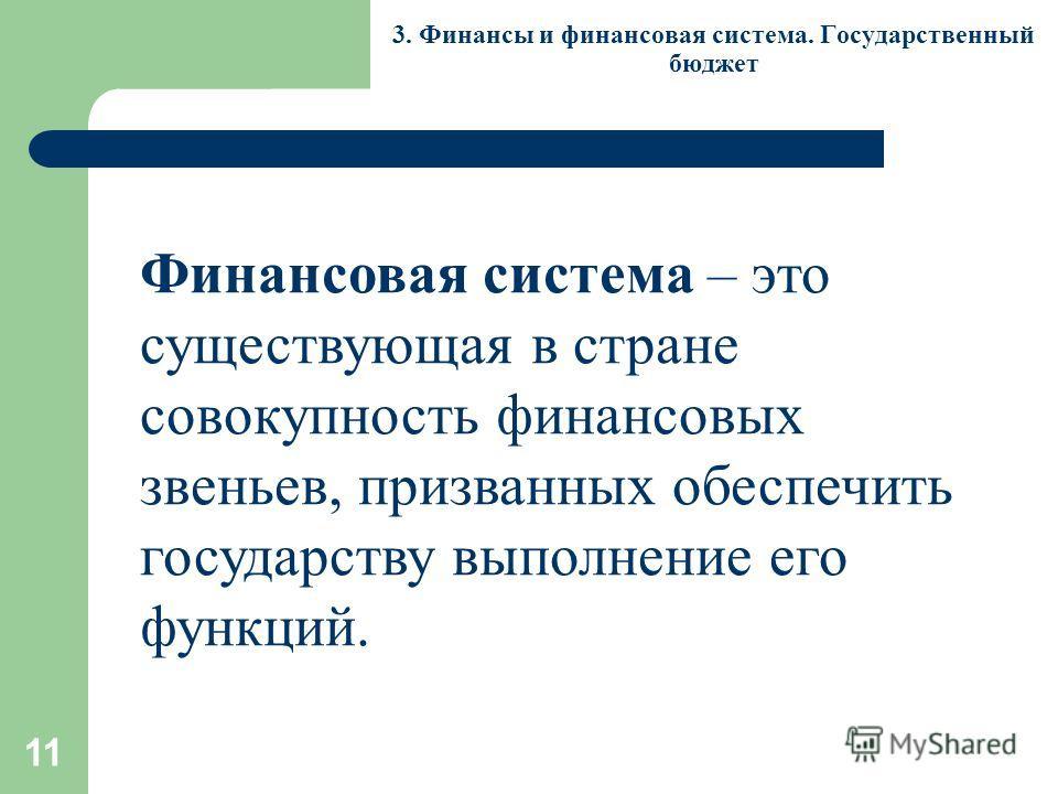 11 3. Финансы и финансовая система. Государственный бюджет Финансовая система – это существующая в стране совокупность финансовых звеньев, призванных обеспечить государству выполнение его функций.